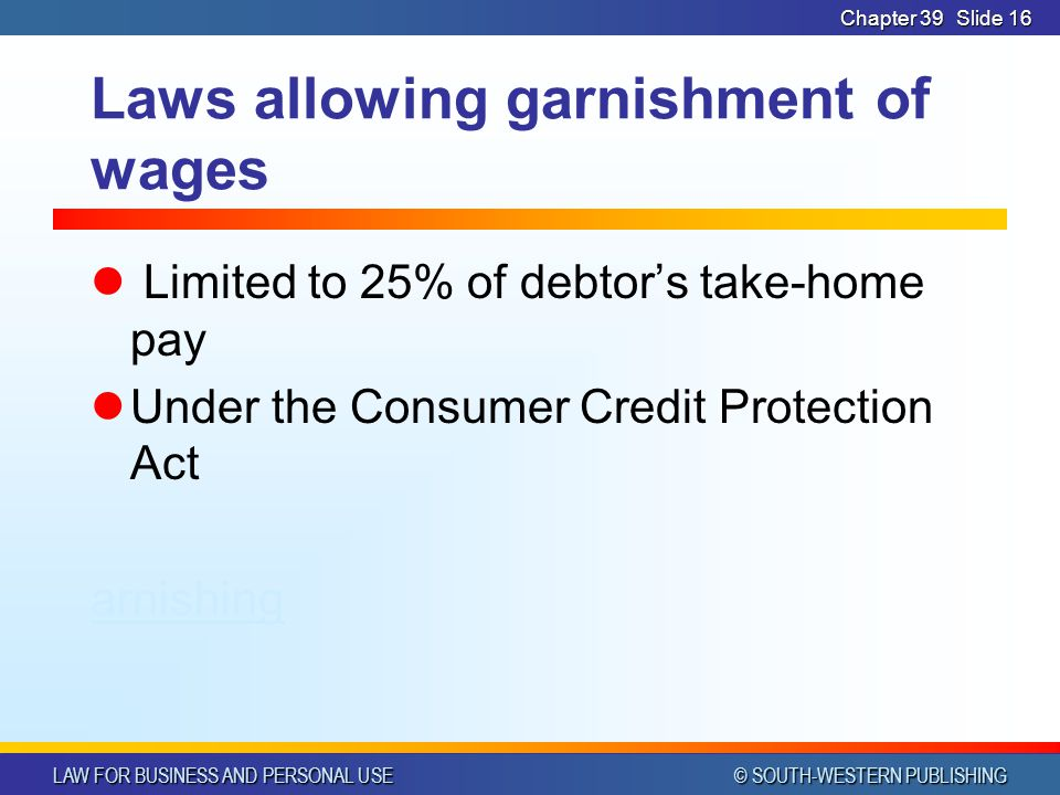 LAW FOR BUSINESS AND PERSONAL USE © SOUTH-WESTERN PUBLISHING Chapter 39Slide 16 Laws allowing garnishment of wages Limited to 25% of debtor's take-home pay Under the Consumer Credit Protection Act arnishing