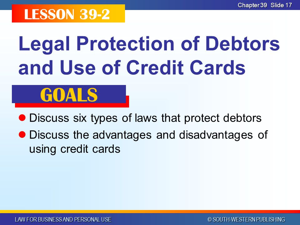 LAW FOR BUSINESS AND PERSONAL USE © SOUTH-WESTERN PUBLISHING Chapter 39 Slide 17 Legal Protection of Debtors and Use of Credit Cards Discuss six types of laws that protect debtors Discuss the advantages and disadvantages of using credit cards LESSON 39-2 GOALS