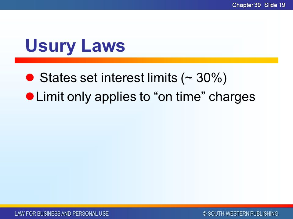 LAW FOR BUSINESS AND PERSONAL USE © SOUTH-WESTERN PUBLISHING Chapter 39Slide 19 Usury Laws States set interest limits (~ 30%) Limit only applies to on time charges