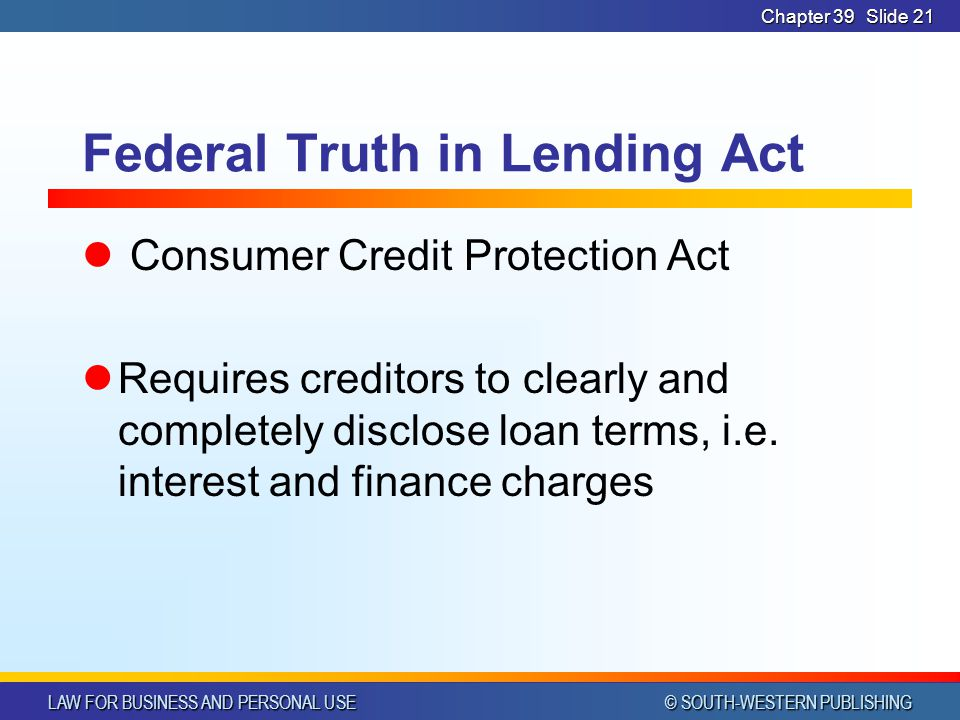 LAW FOR BUSINESS AND PERSONAL USE © SOUTH-WESTERN PUBLISHING Chapter 39Slide 21 Federal Truth in Lending Act Consumer Credit Protection Act Requires creditors to clearly and completely disclose loan terms, i.e.