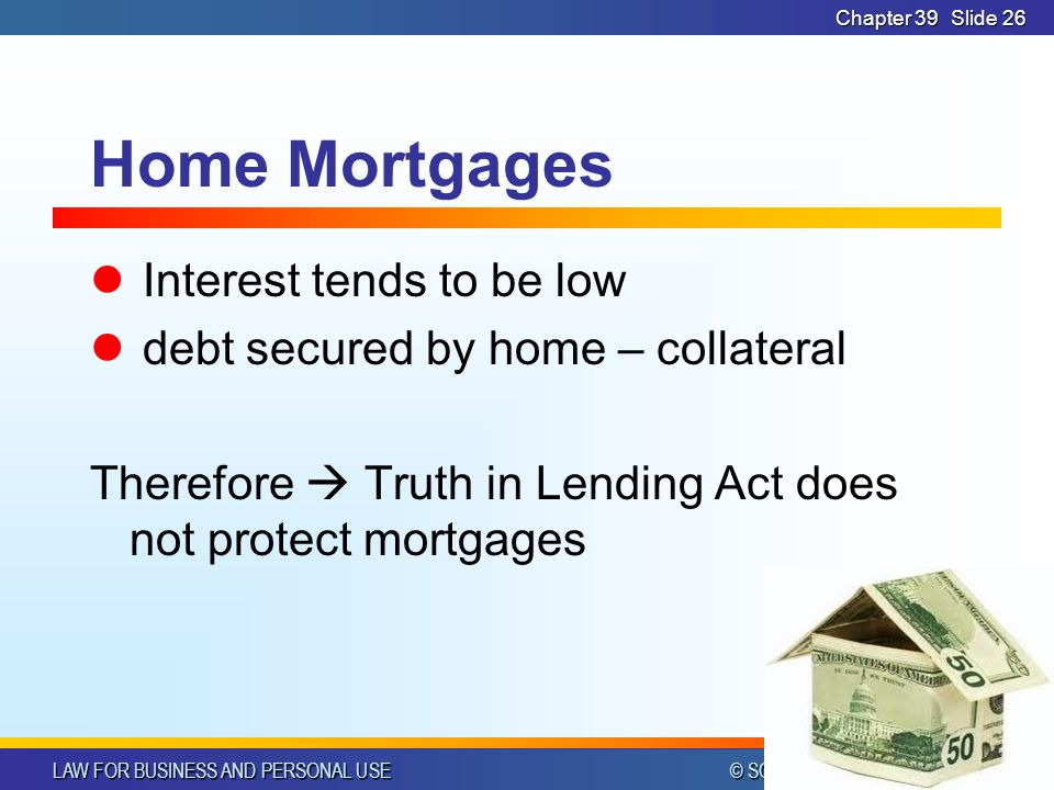 LAW FOR BUSINESS AND PERSONAL USE © SOUTH-WESTERN PUBLISHING Chapter 39Slide 26 Home Mortgages Interest tends to be low debt secured by home – collateral Therefore  Truth in Lending Act does not protect mortgages