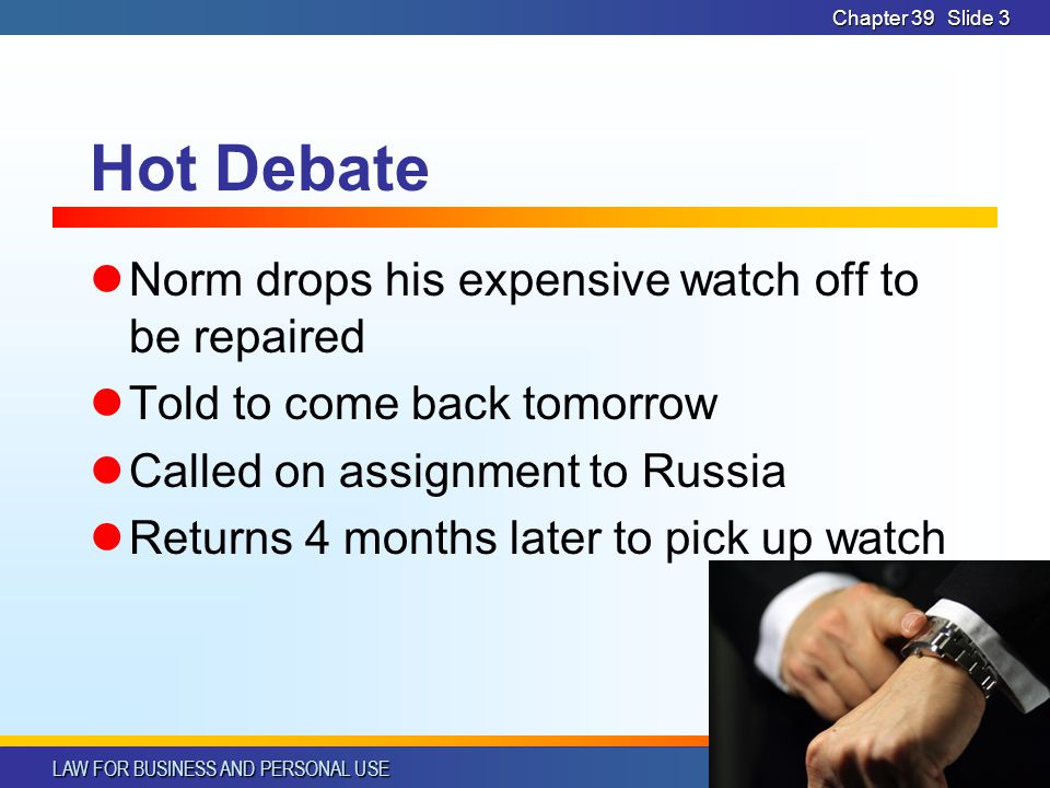 LAW FOR BUSINESS AND PERSONAL USE © SOUTH-WESTERN PUBLISHING Chapter 39Slide 3 Hot Debate Norm drops his expensive watch off to be repaired Told to come back tomorrow Called on assignment to Russia Returns 4 months later to pick up watch