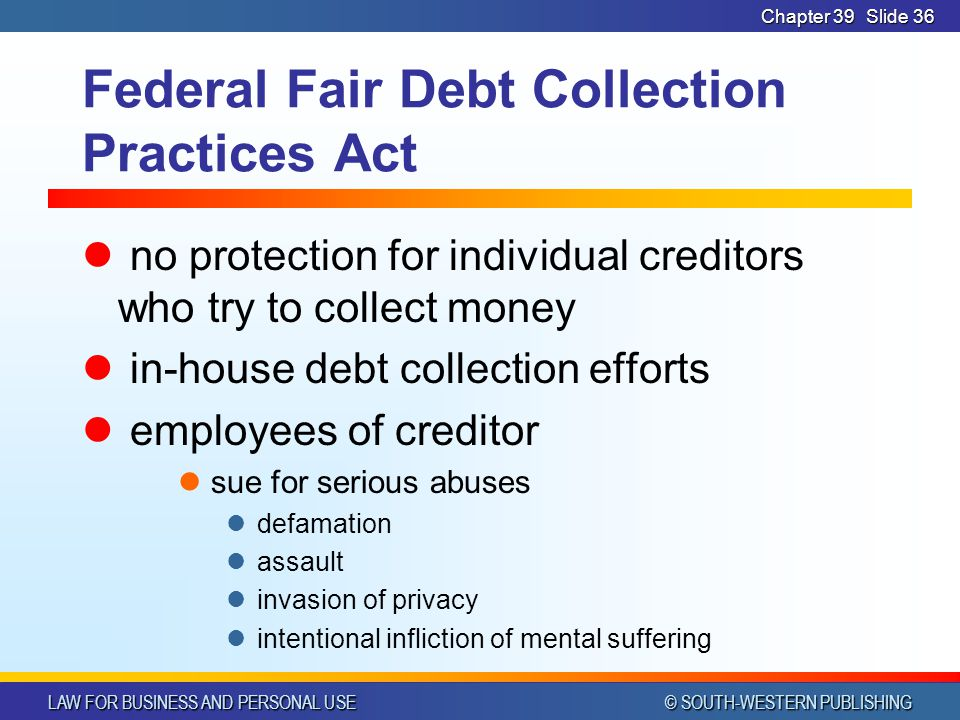 LAW FOR BUSINESS AND PERSONAL USE © SOUTH-WESTERN PUBLISHING Chapter 39Slide 36 Federal Fair Debt Collection Practices Act no protection for individual creditors who try to collect money in-house debt collection efforts employees of creditor sue for serious abuses defamation assault invasion of privacy intentional infliction of mental suffering
