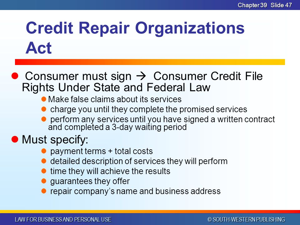 LAW FOR BUSINESS AND PERSONAL USE © SOUTH-WESTERN PUBLISHING Chapter 39Slide 47 Credit Repair Organizations Act Consumer must sign  Consumer Credit File Rights Under State and Federal Law Make false claims about its services charge you until they complete the promised services perform any services until you have signed a written contract and completed a 3-day waiting period Must specify: payment terms + total costs detailed description of services they will perform time they will achieve the results guarantees they offer repair company's name and business address