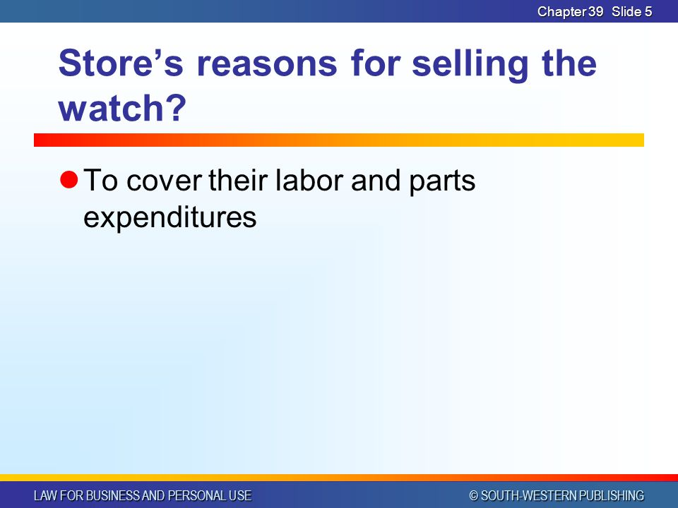 LAW FOR BUSINESS AND PERSONAL USE © SOUTH-WESTERN PUBLISHING Chapter 39Slide 5 Store's reasons for selling the watch.