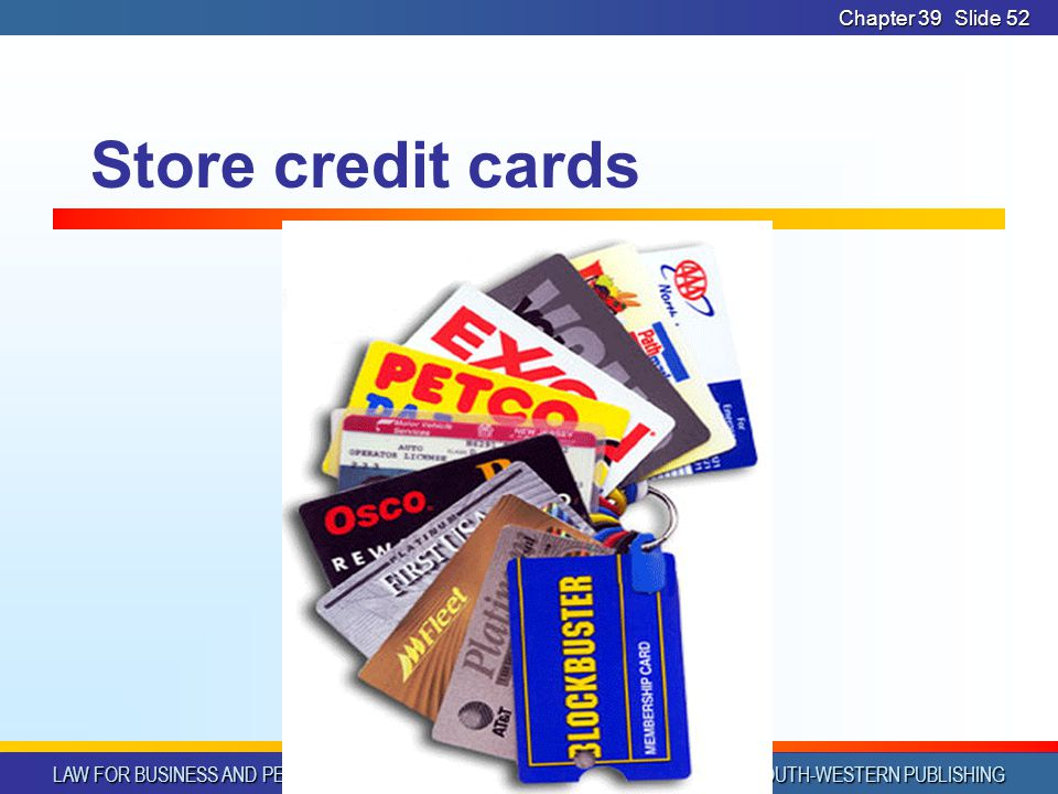 LAW FOR BUSINESS AND PERSONAL USE © SOUTH-WESTERN PUBLISHING Chapter 39Slide 52 Store credit cards