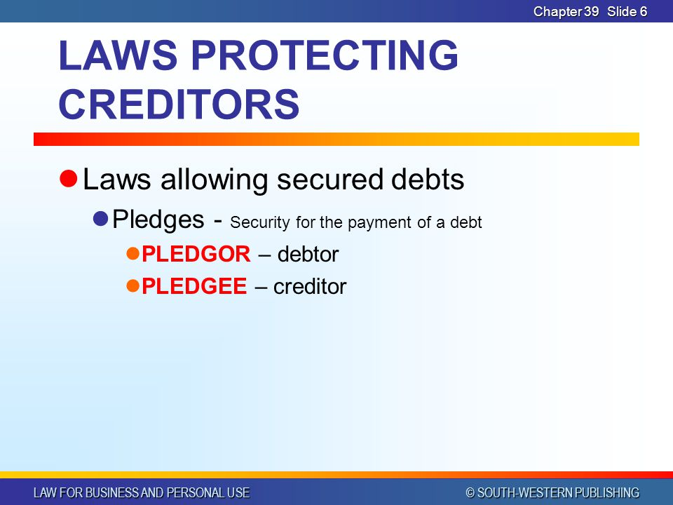 LAW FOR BUSINESS AND PERSONAL USE © SOUTH-WESTERN PUBLISHING Chapter 39Slide 6 LAWS PROTECTING CREDITORS Laws allowing secured debts Pledges - Security for the payment of a debt PLEDGOR – debtor PLEDGEE – creditor