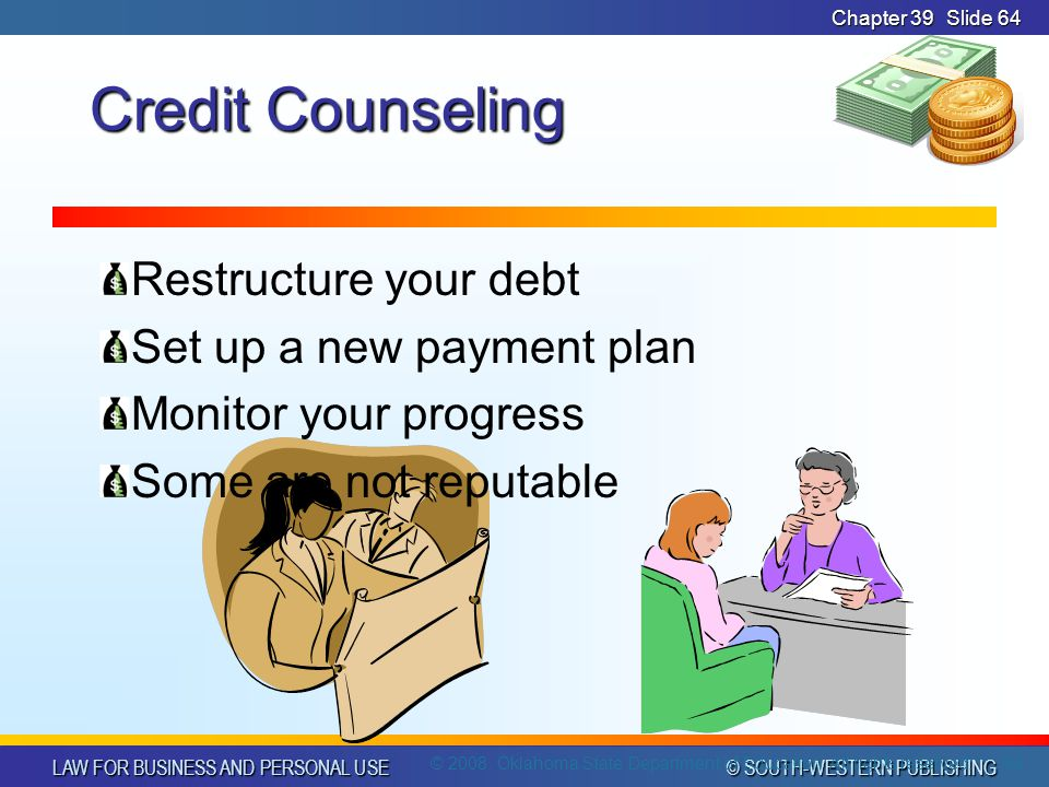 LAW FOR BUSINESS AND PERSONAL USE © SOUTH-WESTERN PUBLISHING Chapter 39Slide 64 Credit Counseling Restructure your debt Set up a new payment plan Monitor your progress Some are not reputable 64 © 2008.