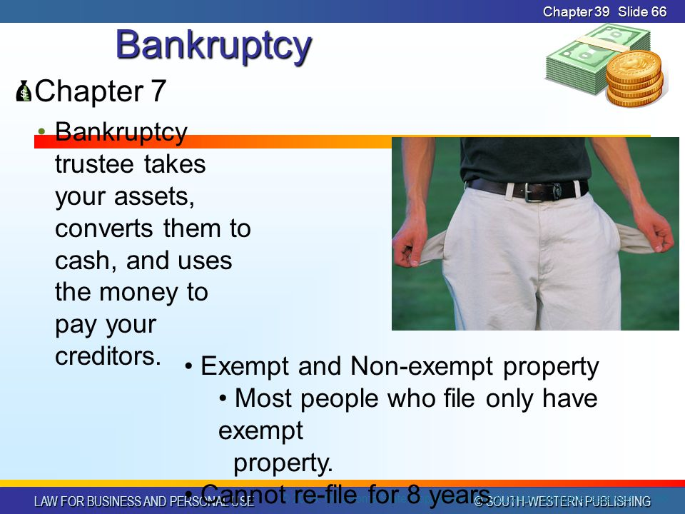 LAW FOR BUSINESS AND PERSONAL USE © SOUTH-WESTERN PUBLISHING Chapter 39Slide 66Bankruptcy Chapter 7 Bankruptcy trustee takes your assets, converts them to cash, and uses the money to pay your creditors.