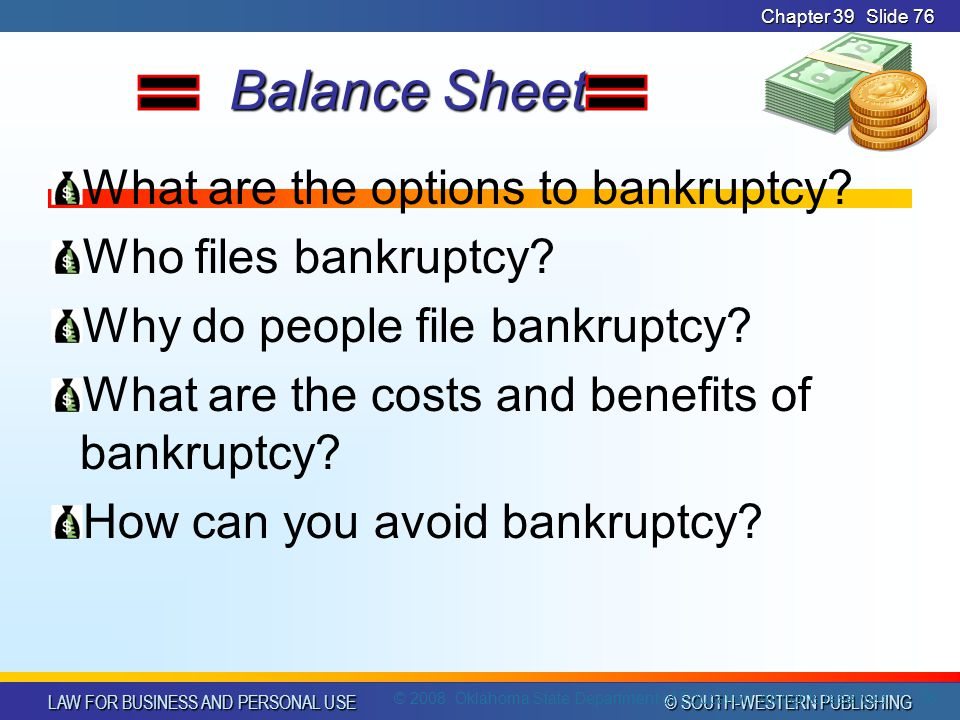 LAW FOR BUSINESS AND PERSONAL USE © SOUTH-WESTERN PUBLISHING Chapter 39Slide 76 Balance Sheet Balance Sheet What are the options to bankruptcy.