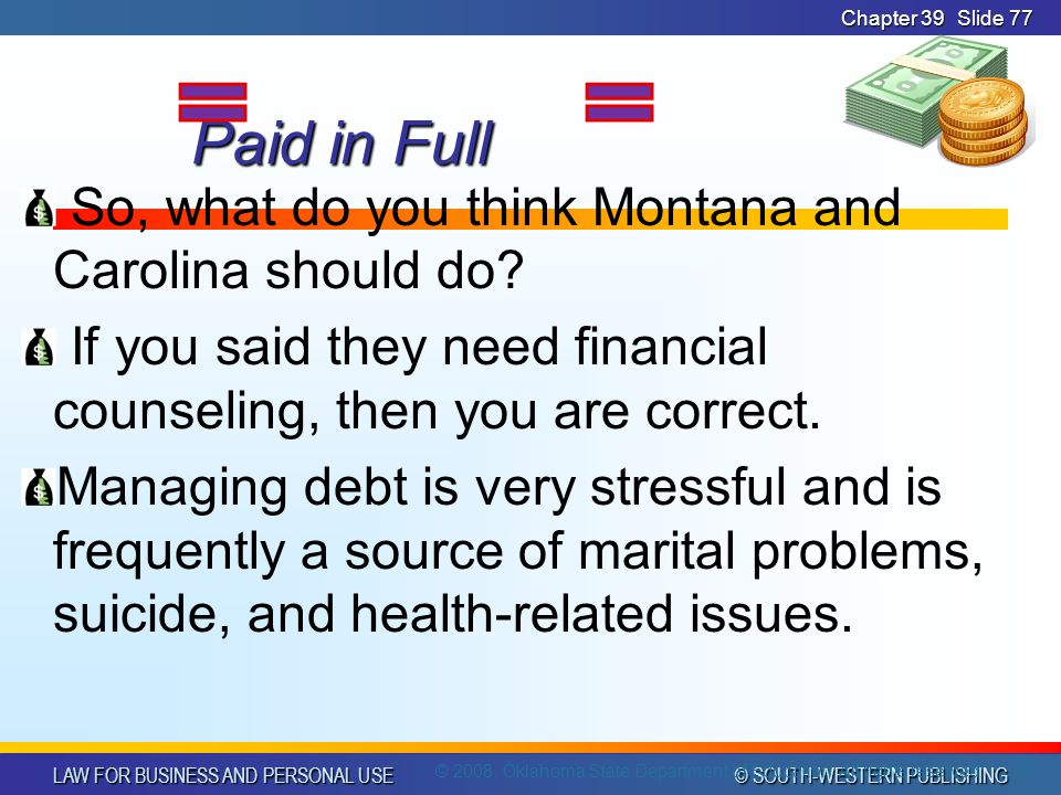 LAW FOR BUSINESS AND PERSONAL USE © SOUTH-WESTERN PUBLISHING Chapter 39Slide 77 Paid in Full Paid in Full So, what do you think Montana and Carolina should do.