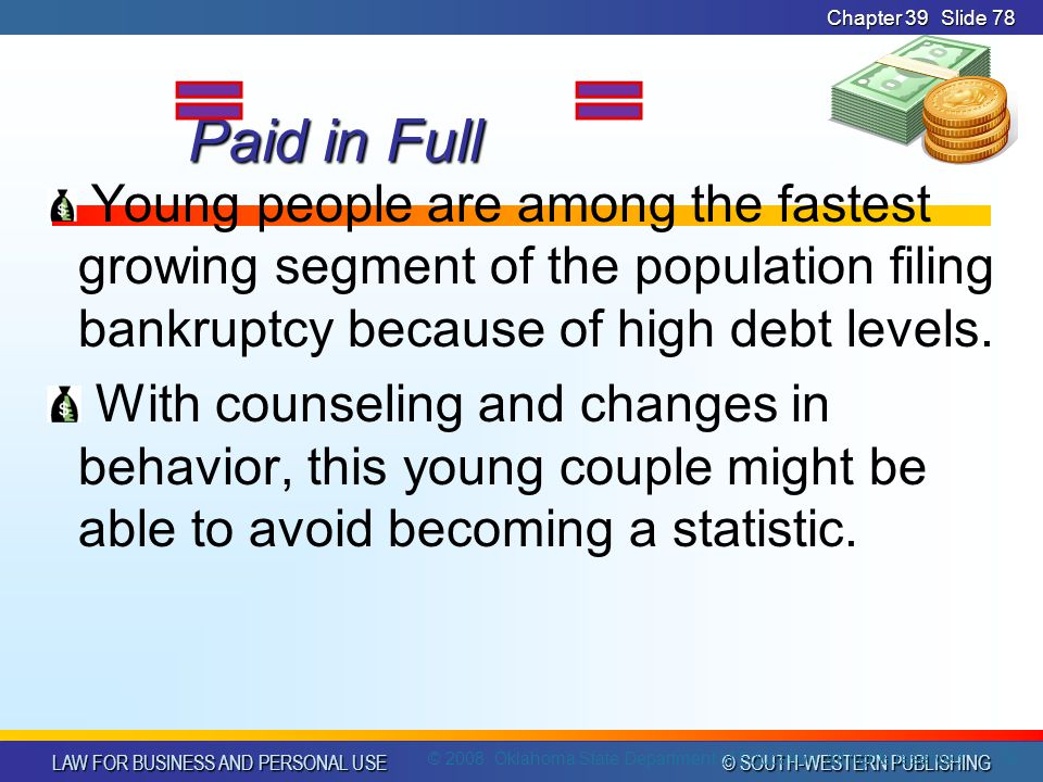 LAW FOR BUSINESS AND PERSONAL USE © SOUTH-WESTERN PUBLISHING Chapter 39Slide 78 Paid in Full Paid in Full Young people are among the fastest growing segment of the population filing bankruptcy because of high debt levels.