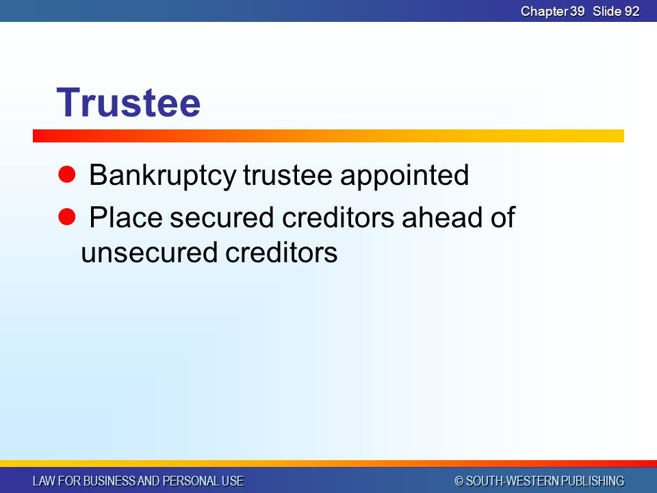 LAW FOR BUSINESS AND PERSONAL USE © SOUTH-WESTERN PUBLISHING Chapter 39Slide 92 Trustee Bankruptcy trustee appointed Place secured creditors ahead of unsecured creditors