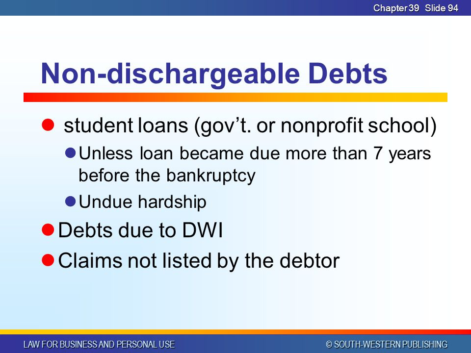 LAW FOR BUSINESS AND PERSONAL USE © SOUTH-WESTERN PUBLISHING Chapter 39Slide 94 Non-dischargeable Debts student loans (gov't.