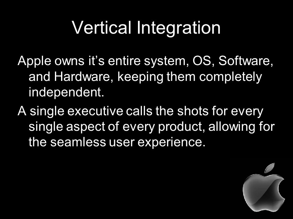 Vertical Integration Apple owns it's entire system, OS, Software, and Hardware, keeping them completely independent.