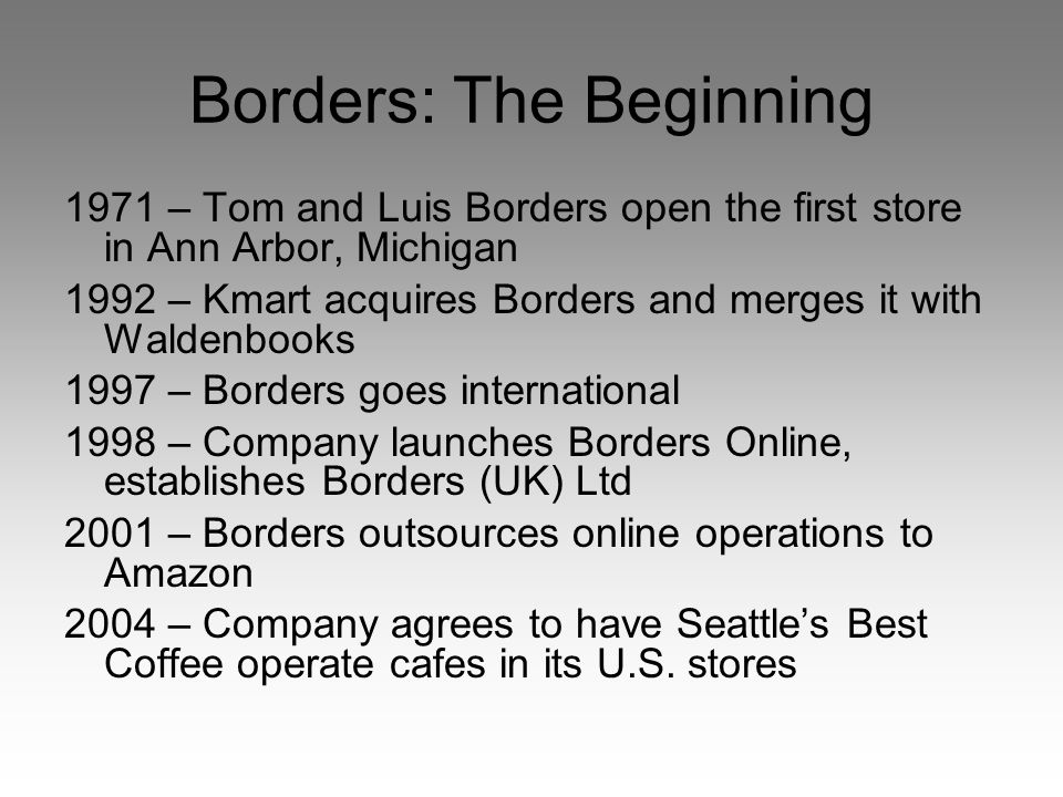 Borders: The Beginning 1971 – Tom and Luis Borders open the first store in Ann Arbor, Michigan 1992 – Kmart acquires Borders and merges it with Waldenbooks 1997 – Borders goes international 1998 – Company launches Borders Online, establishes Borders (UK) Ltd 2001 – Borders outsources online operations to Amazon 2004 – Company agrees to have Seattle's Best Coffee operate cafes in its U.S.