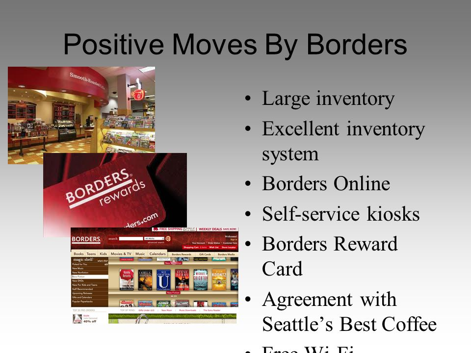 Positive Moves By Borders Large inventory Excellent inventory system Borders Online Self-service kiosks Borders Reward Card Agreement with Seattle's Best Coffee Free Wi-Fi