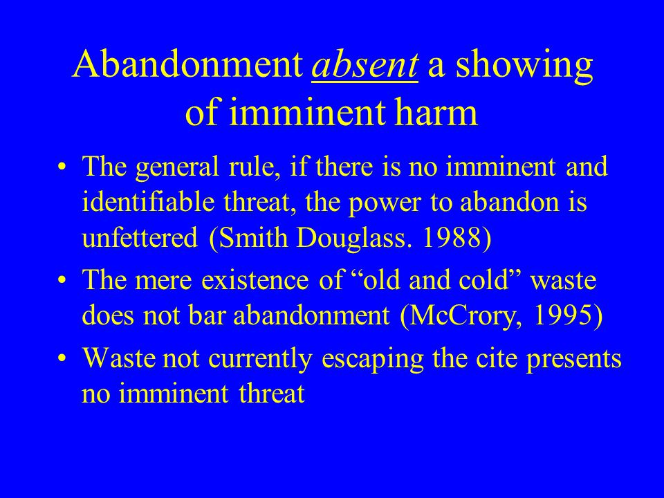 Abandonment absent a showing of imminent harm The general rule, if there is no imminent and identifiable threat, the power to abandon is unfettered (Smith Douglass.