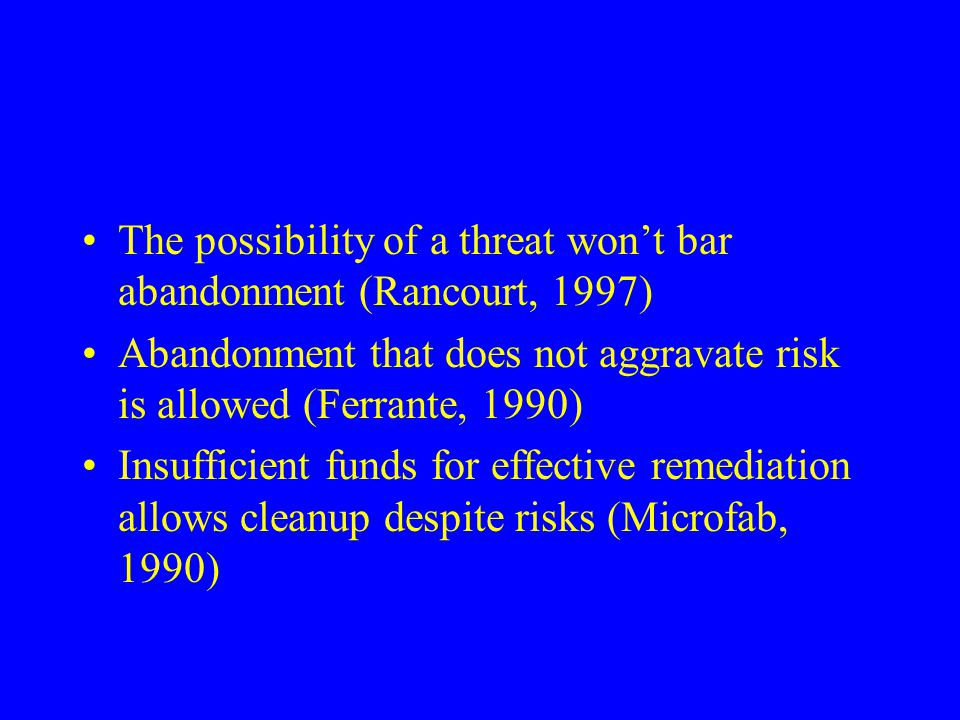 The possibility of a threat won't bar abandonment (Rancourt, 1997) Abandonment that does not aggravate risk is allowed (Ferrante, 1990) Insufficient funds for effective remediation allows cleanup despite risks (Microfab, 1990)