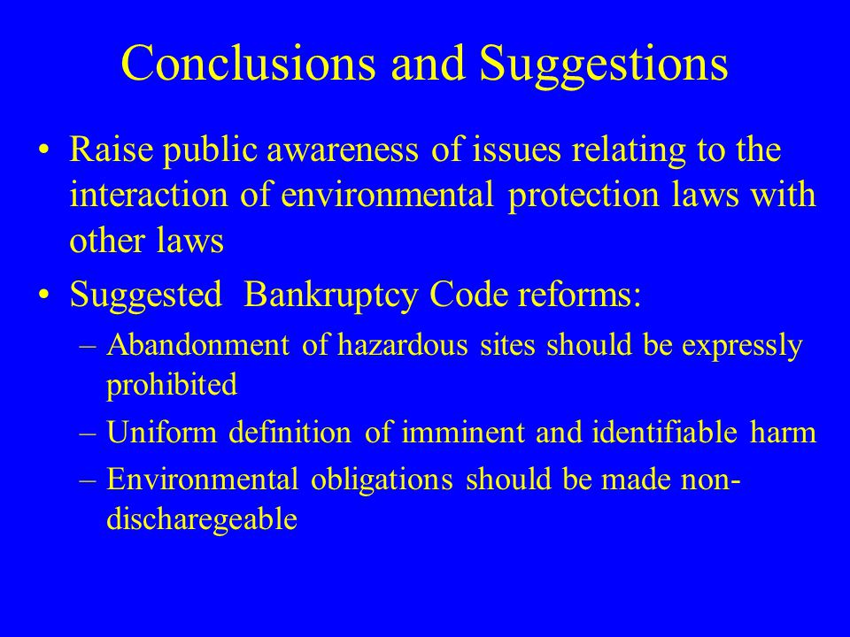 Conclusions and Suggestions Raise public awareness of issues relating to the interaction of environmental protection laws with other laws Suggested Bankruptcy Code reforms: –Abandonment of hazardous sites should be expressly prohibited –Uniform definition of imminent and identifiable harm –Environmental obligations should be made non- discharegeable