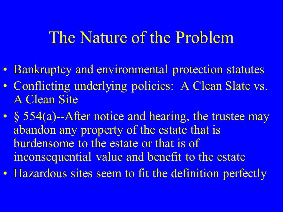 The Nature of the Problem Bankruptcy and environmental protection statutes Conflicting underlying policies: A Clean Slate vs.