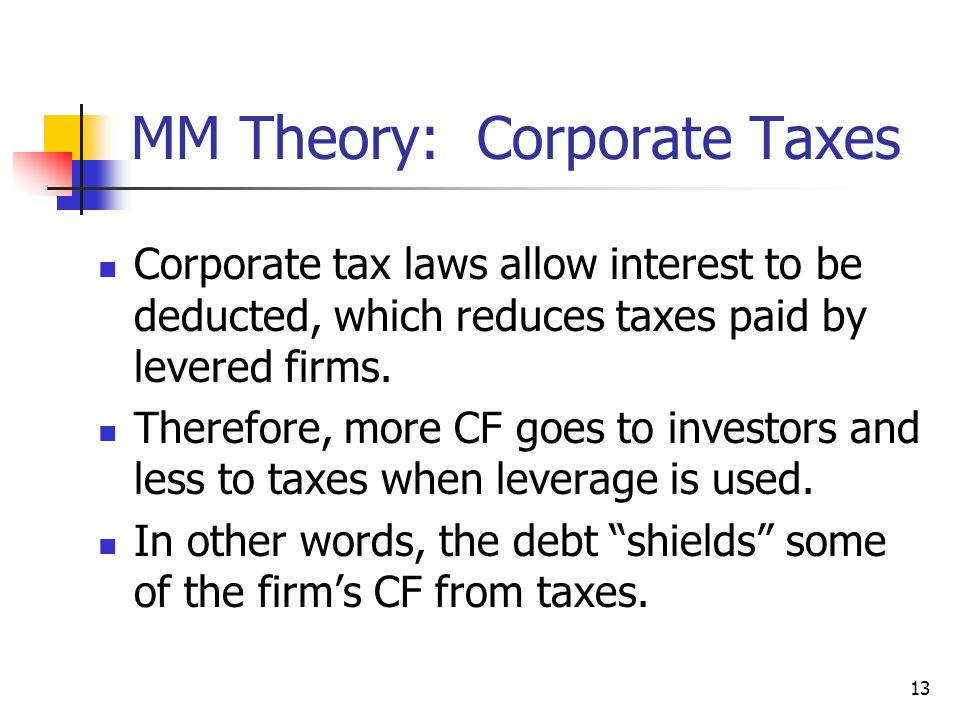 13 MM Theory: Corporate Taxes Corporate tax laws allow interest to be deducted, which reduces taxes paid by levered firms. Therefore, more CF goes to