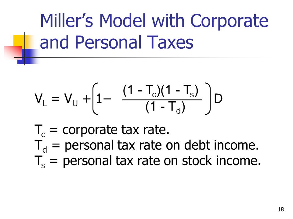 18 Miller's Model with Corporate and Personal Taxes V L = V U + 1− D T c = corporate tax rate. T d = personal tax rate on debt income. T s = personal