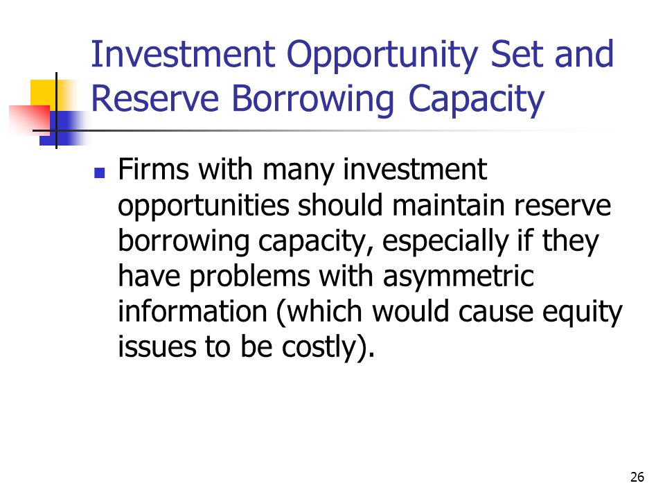26 Investment Opportunity Set and Reserve Borrowing Capacity Firms with many investment opportunities should maintain reserve borrowing capacity, espe