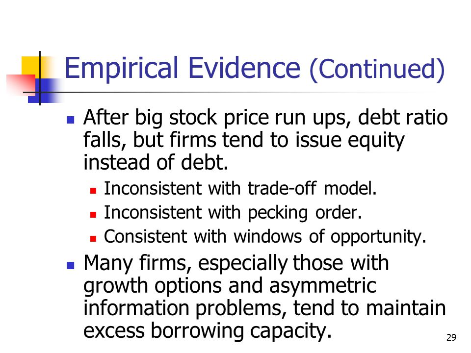 29 Empirical Evidence (Continued) After big stock price run ups, debt ratio falls, but firms tend to issue equity instead of debt. Inconsistent with t