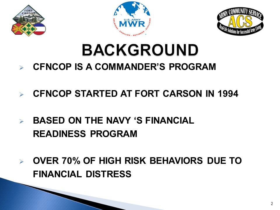  CFNCOP IS A COMMANDER'S PROGRAM  CFNCOP STARTED AT FORT CARSON IN 1994  BASED ON THE NAVY 'S FINANCIAL READINESS PROGRAM  OVER 70% OF HIGH RISK B