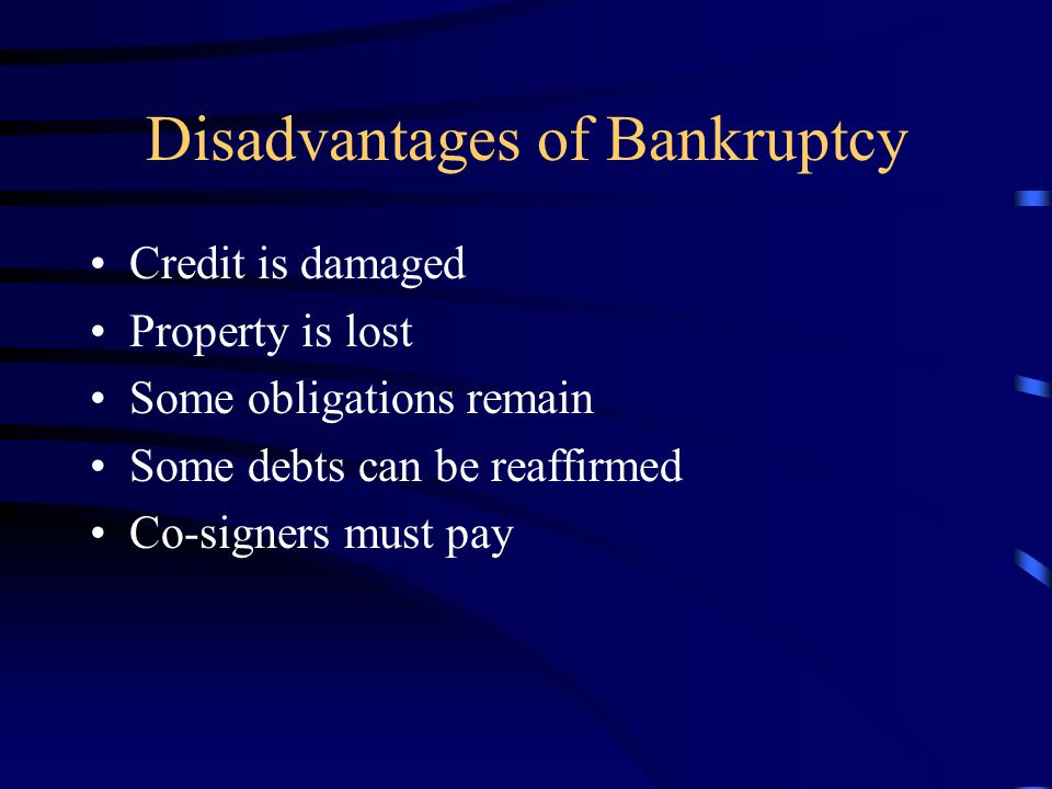 Disadvantages of Bankruptcy Credit is damaged Property is lost Some obligations remain Some debts can be reaffirmed Co-signers must pay