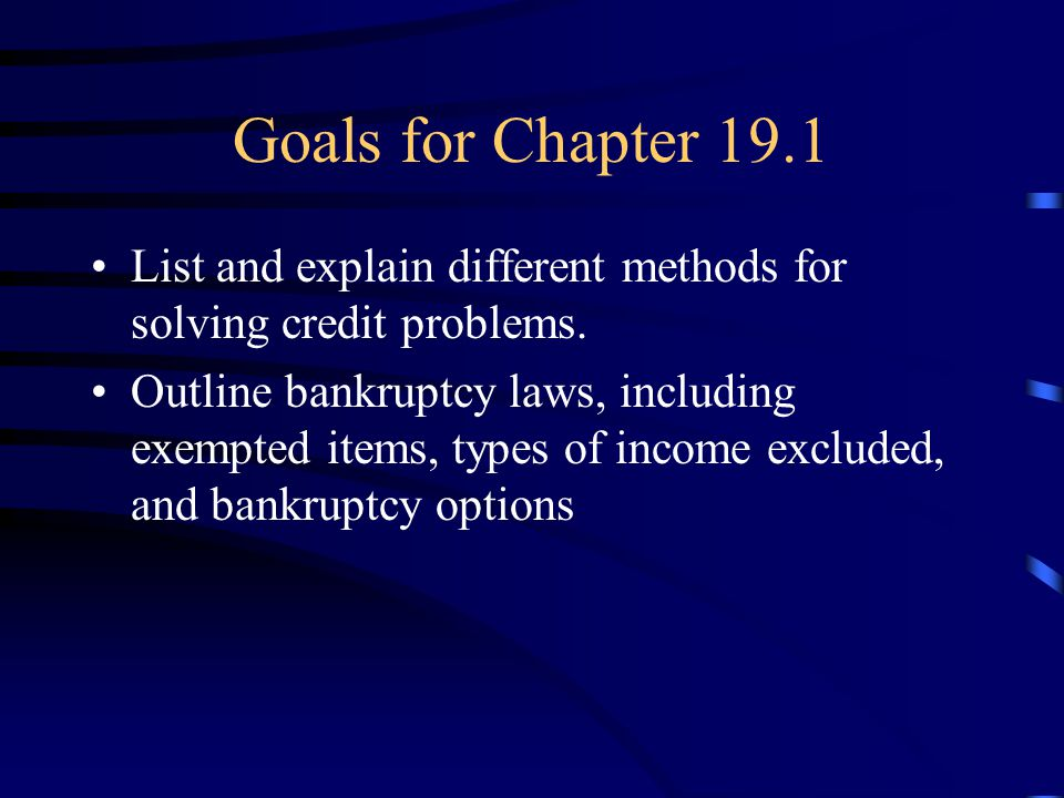 Goals for Chapter 19.1 List and explain different methods for solving credit problems. Outline bankruptcy laws, including exempted items, types of inc