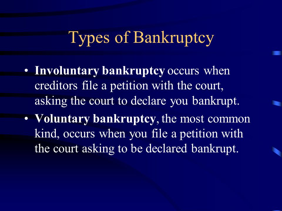 Types of Bankruptcy Involuntary bankruptcy occurs when creditors file a petition with the court, asking the court to declare you bankrupt. Voluntary b