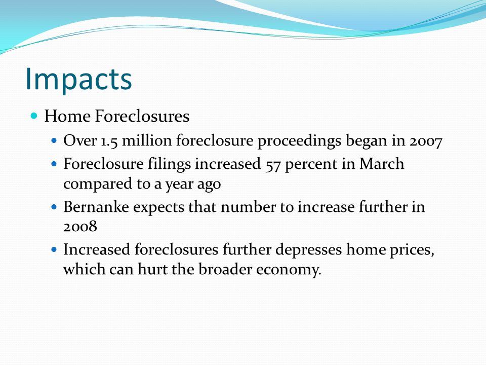 Impacts Home Foreclosures Over 1.5 million foreclosure proceedings began in 2007 Foreclosure filings increased 57 percent in March compared to a year ago Bernanke expects that number to increase further in 2008 Increased foreclosures further depresses home prices, which can hurt the broader economy.