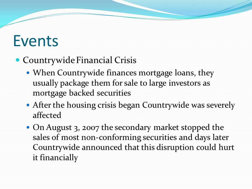 Events Countrywide Financial Crisis When Countrywide finances mortgage loans, they usually package them for sale to large investors as mortgage backed securities After the housing crisis began Countrywide was severely affected On August 3, 2007 the secondary market stopped the sales of most non-conforming securities and days later Countrywide announced that this disruption could hurt it financially