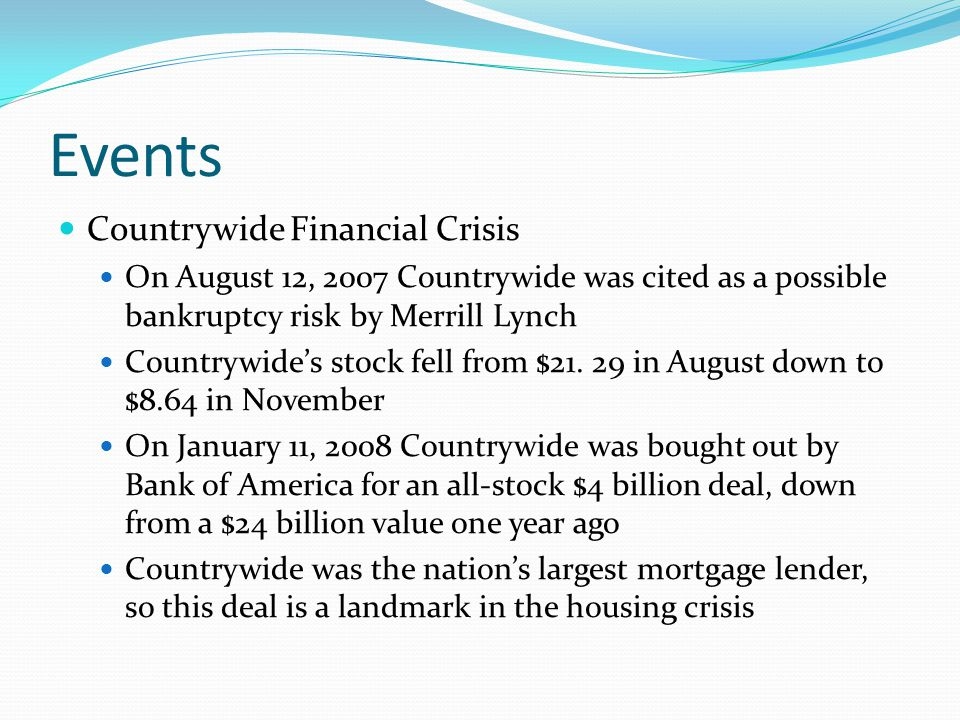 Events Countrywide Financial Crisis On August 12, 2007 Countrywide was cited as a possible bankruptcy risk by Merrill Lynch Countrywide's stock fell from $21.