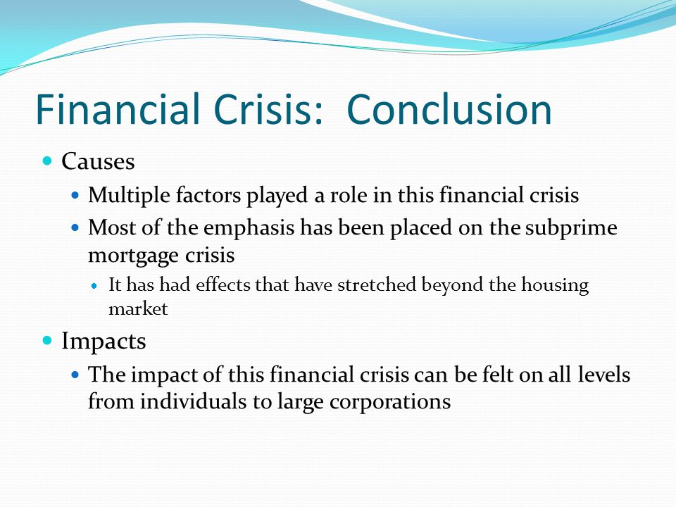 Financial Crisis: Conclusion Causes Multiple factors played a role in this financial crisis Most of the emphasis has been placed on the subprime mortgage crisis It has had effects that have stretched beyond the housing market Impacts The impact of this financial crisis can be felt on all levels from individuals to large corporations