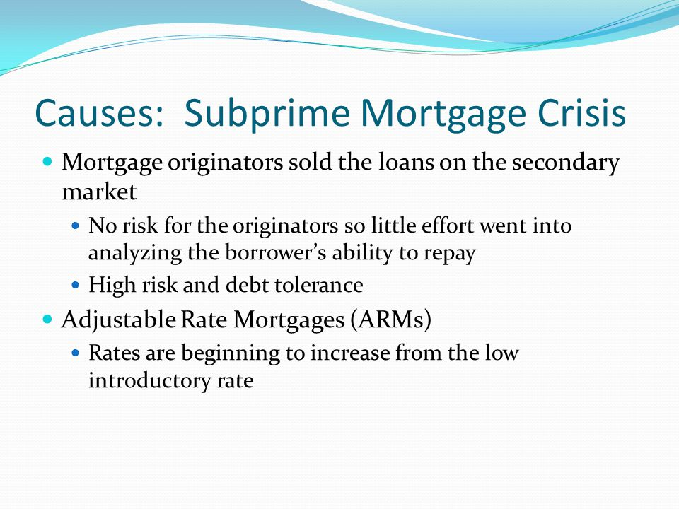 Causes: Subprime Mortgage Crisis Mortgage originators sold the loans on the secondary market No risk for the originators so little effort went into analyzing the borrower's ability to repay High risk and debt tolerance Adjustable Rate Mortgages (ARMs) Rates are beginning to increase from the low introductory rate