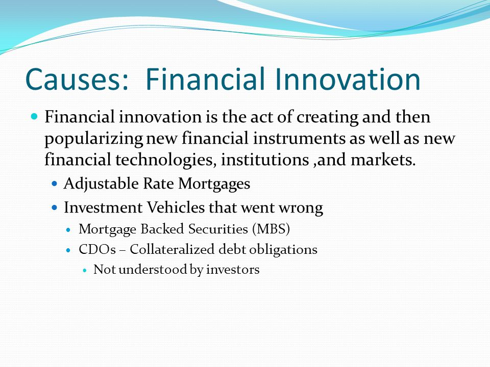Causes: Financial Innovation Financial innovation is the act of creating and then popularizing new financial instruments as well as new financial technologies, institutions,and markets.