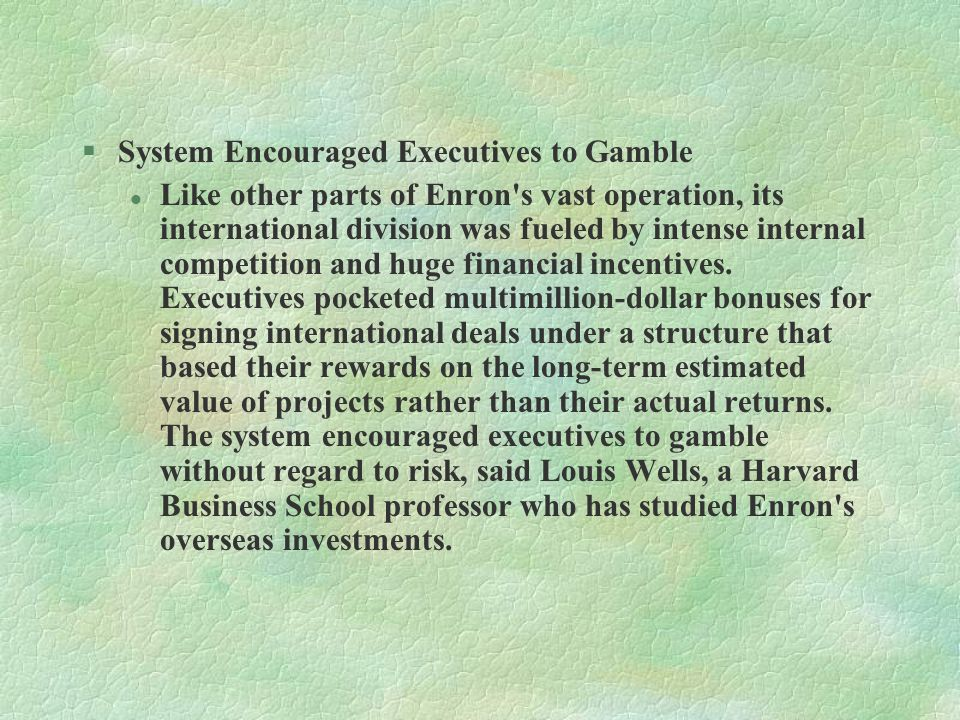 §System Encouraged Executives to Gamble l Like other parts of Enron s vast operation, its international division was fueled by intense internal competition and huge financial incentives.