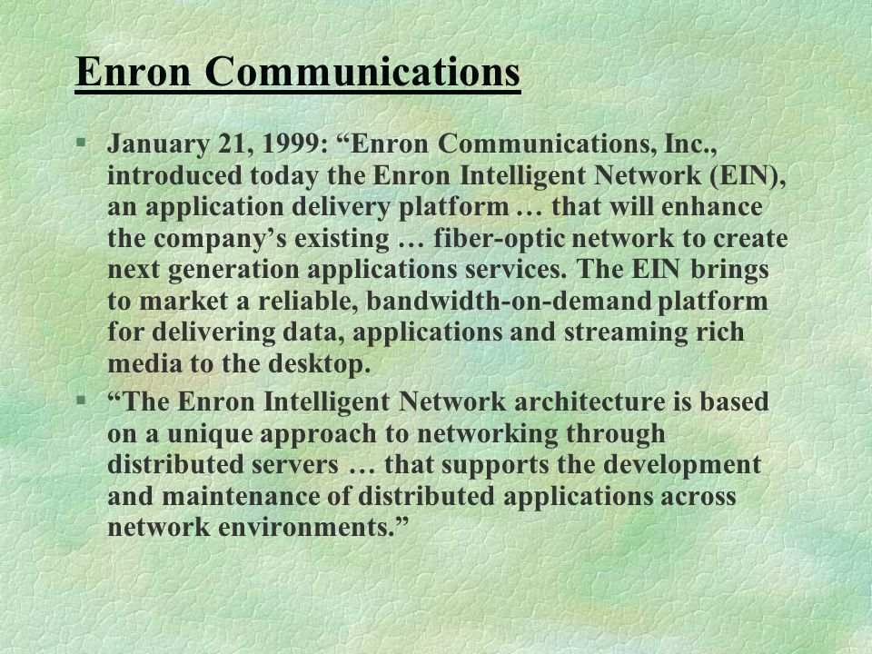 Enron Communications §January 21, 1999: Enron Communications, Inc., introduced today the Enron Intelligent Network (EIN), an application delivery platform … that will enhance the company's existing … fiber-optic network to create next generation applications services.