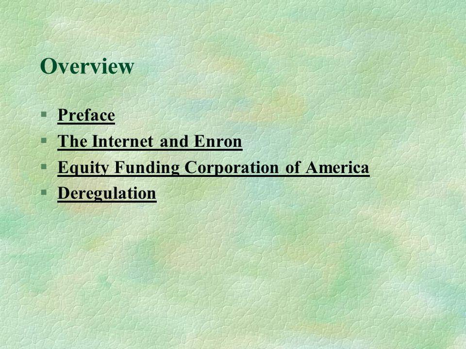 Overview §PrefacePreface §The Internet and EnronThe Internet and Enron §Equity Funding Corporation of AmericaEquity Funding Corporation of America §DeregulationDeregulation