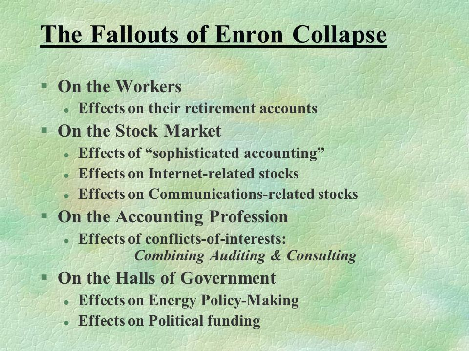 The Fallouts of Enron Collapse §On the Workers l Effects on their retirement accounts §On the Stock Market l Effects of sophisticated accounting l Effects on Internet-related stocks l Effects on Communications-related stocks §On the Accounting Profession l Effects of conflicts-of-interests: Combining Auditing & Consulting §On the Halls of Government l Effects on Energy Policy-Making l Effects on Political funding