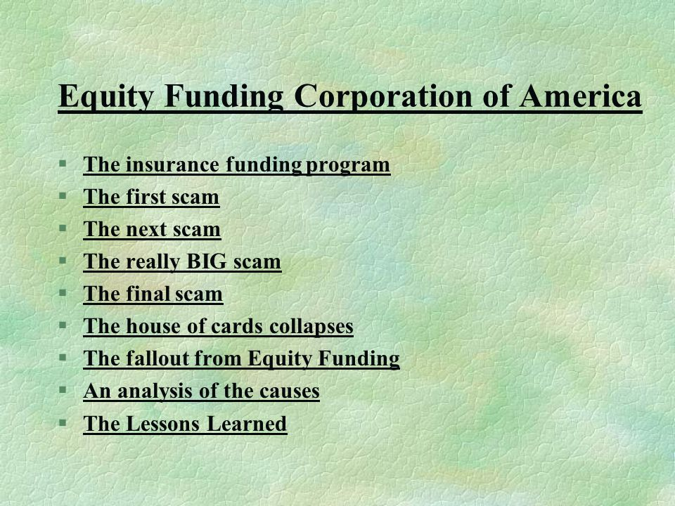 Equity Funding Corporation of America §The insurance funding programThe insurance funding program §The first scamThe first scam §The next scamThe next scam §The really BIG scamThe really BIG scam §The final scamThe final scam §The house of cards collapsesThe house of cards collapses §The fallout from Equity FundingThe fallout from Equity Funding §An analysis of the causesAn analysis of the causes §The Lessons LearnedThe Lessons Learned
