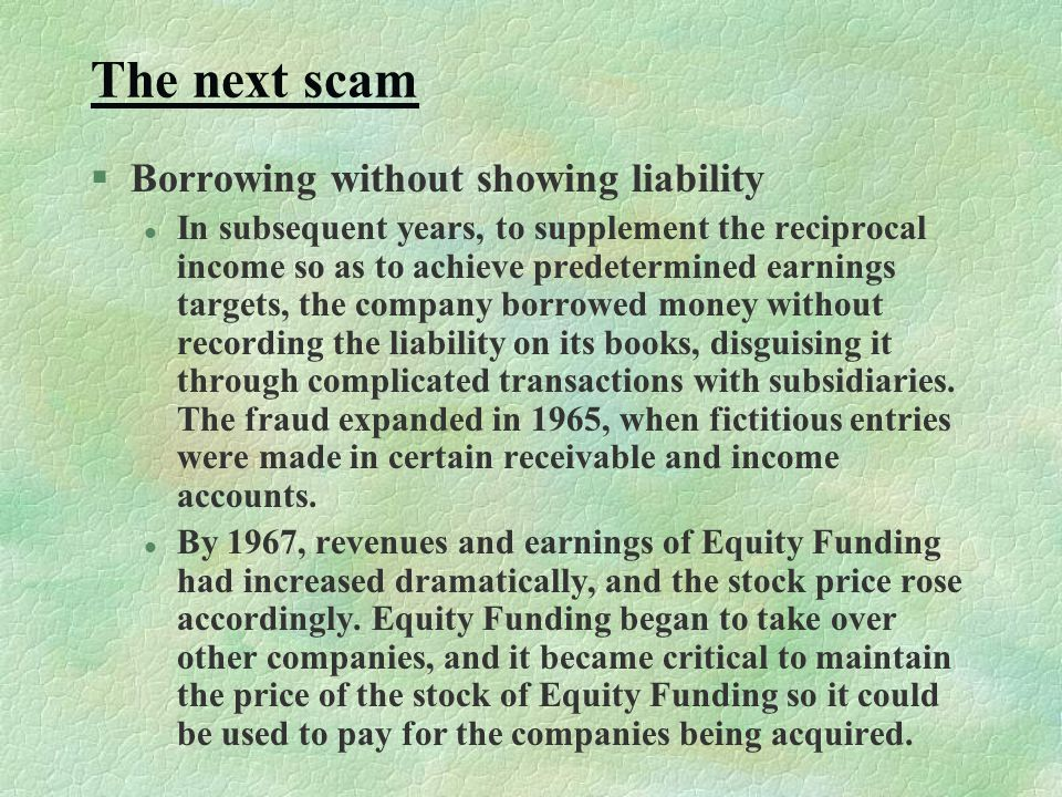The next scam §Borrowing without showing liability l In subsequent years, to supplement the reciprocal income so as to achieve predetermined earnings targets, the company borrowed money without recording the liability on its books, disguising it through complicated transactions with subsidiaries.