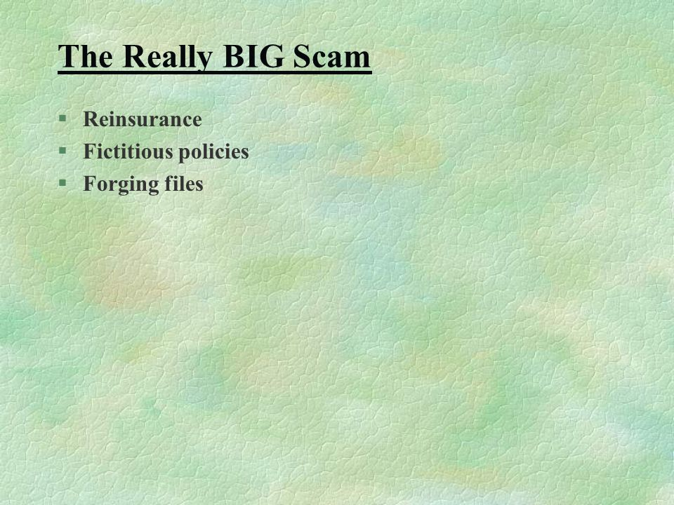 The Really BIG Scam §Reinsurance §Fictitious policies §Forging files