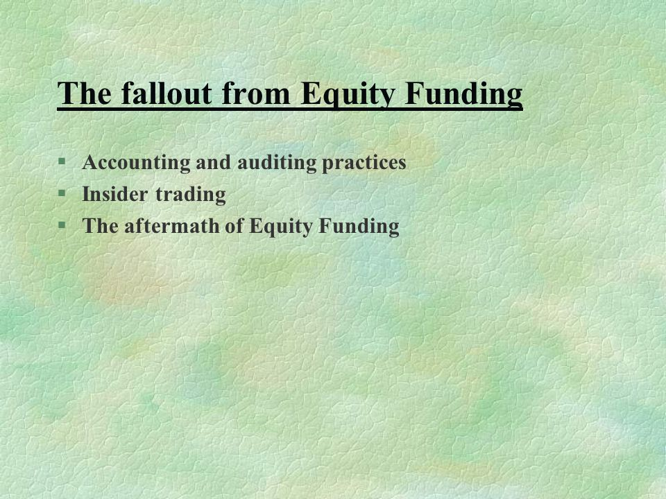 The fallout from Equity Funding §Accounting and auditing practices §Insider trading §The aftermath of Equity Funding