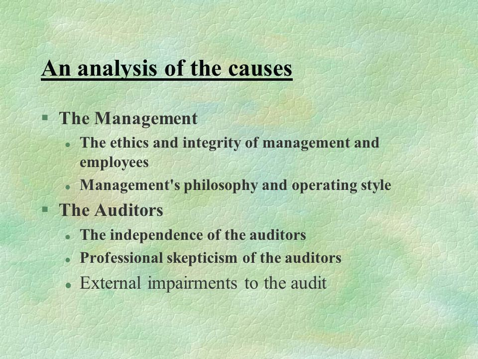 An analysis of the causes §The Management l The ethics and integrity of management and employees l Management s philosophy and operating style §The Auditors l The independence of the auditors l Professional skepticism of the auditors l External impairments to the audit