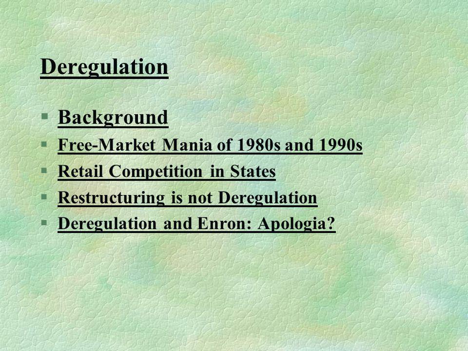 Deregulation §BackgroundBackground §Free-Market Mania of 1980s and 1990sFree-Market Mania of 1980s and 1990s §Retail Competition in StatesRetail Competition in States §Restructuring is not DeregulationRestructuring is not Deregulation §Deregulation and Enron: Apologia Deregulation and Enron: Apologia