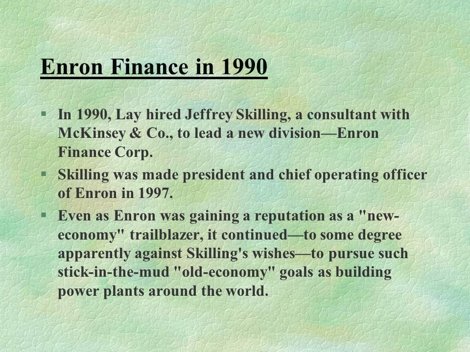 Enron Finance in 1990 §In 1990, Lay hired Jeffrey Skilling, a consultant with McKinsey & Co., to lead a new division—Enron Finance Corp.